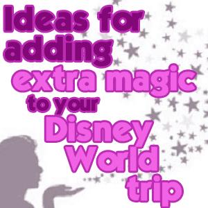 Ideas for adding extra magic to your Disney World trip