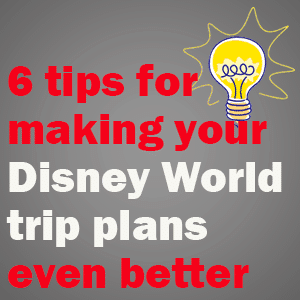 6 tips for making Disney World trip plans better